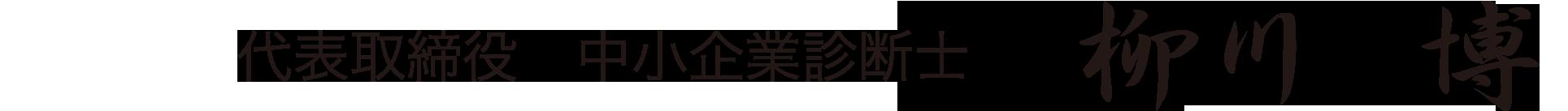 代表取締役 中小企業診断士 柳川博